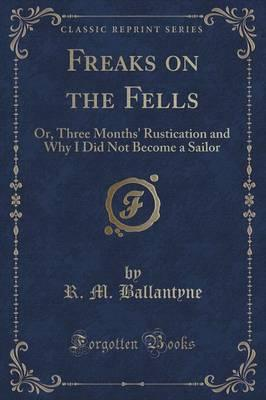 Freaks on the Fells : Or, Three Months' Rustication and Why I Did Not Become a Sailor (Classic Reprint)