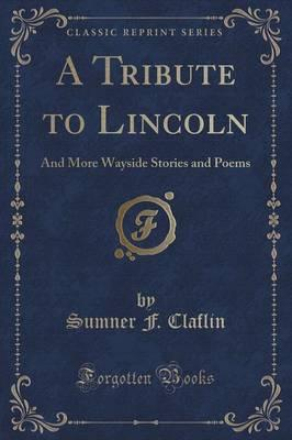 A Tribute to Lincoln : And More Wayside Stories and Poems (Classic Reprint)