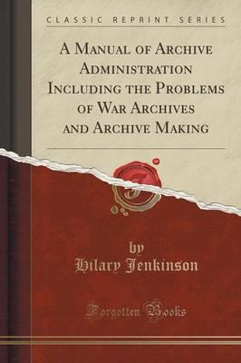 A Manual of Archive Administration Including the Problems of War Archives and Archive Making (Classic Reprint)