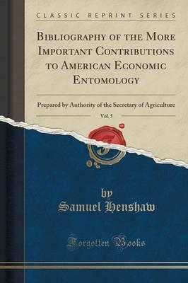 Bibliography of the More Important Contributions to American Economic Entomology, Vol. 5 : Prepared by Authority of the Secretary of Agriculture (Classic Reprint)