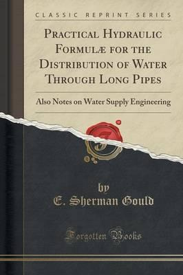 Practical Hydraulic Formulae for the Distribution of Water Through Long Pipes : Also Notes on Water Supply Engineering (Classic Reprint)