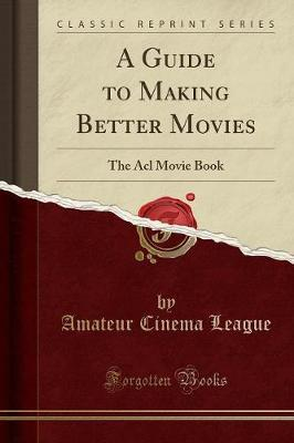 A Guide to Making Better Movies : The ACL Movie Book (Classic Reprint)