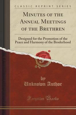 Minutes of the Annual Meetings of the Brethren : Designed for the Promotion of the Peace and Harmony of the Broderhood (Classic Reprint)