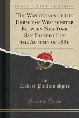 Kostenlose E-Book-Downloads für Blackberry The Wanderings of the Hermit of Westminster Between New York San Francisco in the Autumn of 1881 Classic Reprint 1332210457 PDF by Robert Paulton Spice