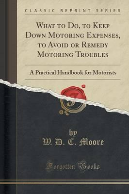 Bestseller eBook What to Do, to Keep Down Motoring Expenses, to Avoid or Remedy Motoring Troubles : A Practical Handbook for Motorists Classic Reprint MOBI by W D C Moore