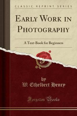 Early Work in Photography : A Text-Book for Beginners (Classic Reprint)
