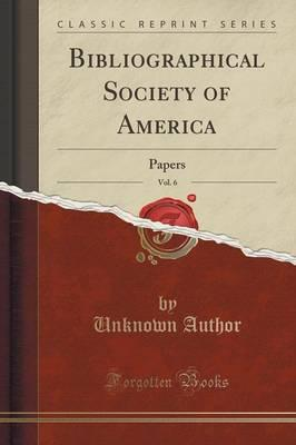 Bibliographical Society of America, Vol. 6 : Papers (Classic Reprint)