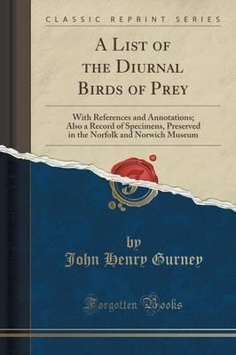 A List of the Diurnal Birds of Prey : With References and Annotations; Also a Record of Specimens, Preserved in the Norfolk and Norwich Museum (Classic Reprint)