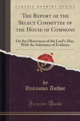 The Report of the Select Committee of the House of Commons : On the Observance of the Lord's-Day, with the Substance of Evidence (Classic Reprint)