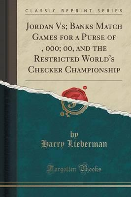Jordan Vs; Banks Match Games for a Purse of $1, 000; 00, and the Restricted World's Checker Championship (Classic Reprint)