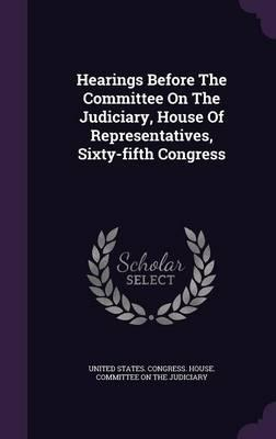 Hearings Before the Committee on the Judiciary, House of Representatives, Sixty-Fifth Congress