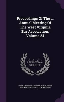 Proceedings of the ... Annual Meeting of the West Virginia Bar Association, Volume 24