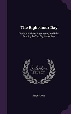 The Eight-Hour Day : Various Articles, Arguments, and Bills Relating to the Eight-Hour Law