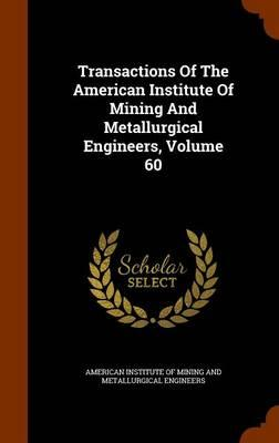 Transactions of the American Institute of Mining and Metallurgical Engineers, Volume 60