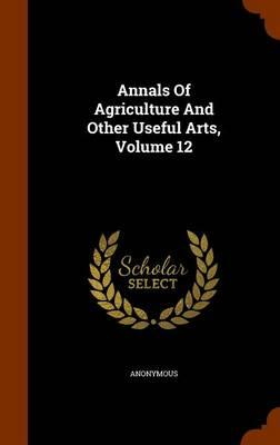 Annals of Agriculture and Other Useful Arts, Volume 12