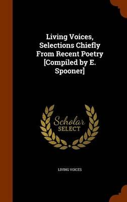 Living Voices, Selections Chiefly from Recent Poetry [Compiled by E. Spooner]