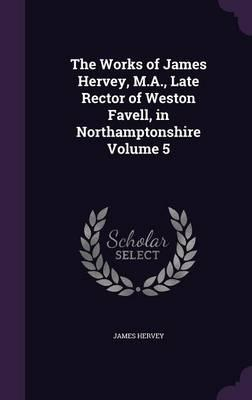 The Works of James Hervey, M.A., Late Rector of Weston Favell, in Northamptonshire Volume 5