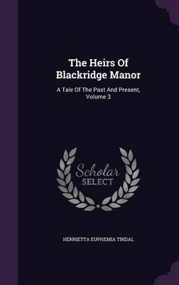 The Heirs of Blackridge Manor : A Tale of the Past and Present, Volume 3