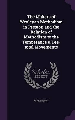The Makers of Wesleyan Methodism in Preston and the Relation of Methodism to the Temperance & Tee-Total Movements