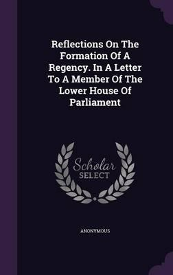 Reflections on the Formation of a Regency. in a Letter to a Member of the Lower House of Parliament