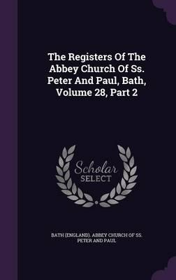 The Registers of the Abbey Church of SS. Peter and Paul, Bath, Volume 28, Part 2