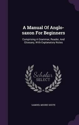 A Manual of Anglo-Saxon for Beginners : Comprising a Grammar, Reader, and Glossary, with Explanatory Notes