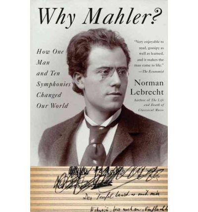 Why Mahler? : How One Man and Ten Symphonies Changed Our World