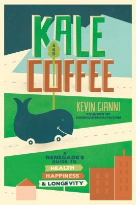 Kale and Coffee : A Renegade's Guide to Health, Happiness, and Longevity