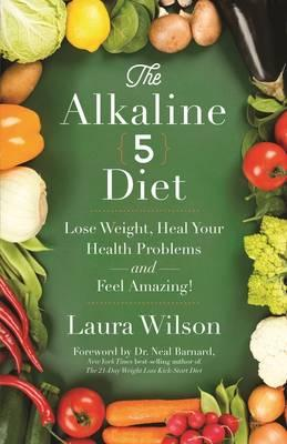 The Alkaline 5 Diet: Lose Weight, Heal Your Health Problems and Feel Amazing