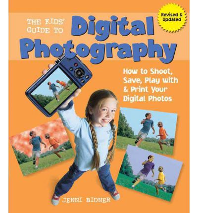 The Kids' Guide to Digital Photography : How to Shoot, Save, Play with & Print Your Digital Photos