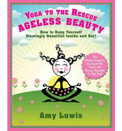 Yoga to the Rescue Ageless Beauty : How to Keep Yourself Glowingly Beautiful Inside and Out!