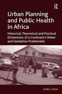 Urban Planning and Public Health in Africa : Historical, Theoretical and Practical Dimensions of a Continent's Water and Sanitation Problematic