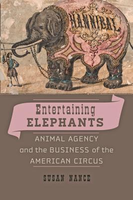 Entertaining Elephants : Animal Agency and the Business of the American Circus