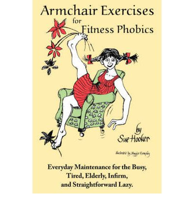 Armchair Exercises for Fitness Phobics : Everyday Maintenance for the Busy, Tired, Elderly, Infirm, and Straightforward Lazy