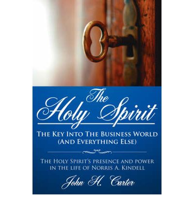 The Holy Spirit : The Key Into the Business World (and Everything Else): The Holy Spirit's Presence and Power in the Life of Norris A. Kindell