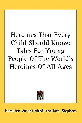 Heroines That Every Child Should Know : Tales for Young People of the World's Heroines of All Ages
