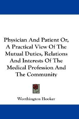 Physician And Patient Or, A Practical View Of The Mutual Duties, Relations And Interests Of The Medical Profession And The Community