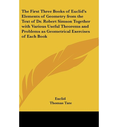 The First Three Books of Euclid's Elements of Geometry from the Text of Dr. Robert Simson Together with Various Useful Theorems and Problems as Geometrical Exercises of Each Book