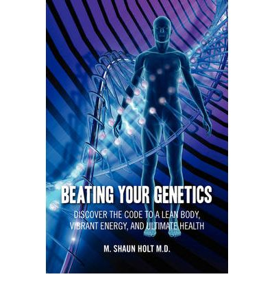 Beating Your Genetics : Discover the Code to a Lean Body, Vibrant Energy, and Ultimate Health