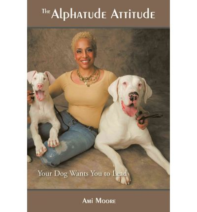 The Alphatude Attitude : Your Dog Wants You to Lead!