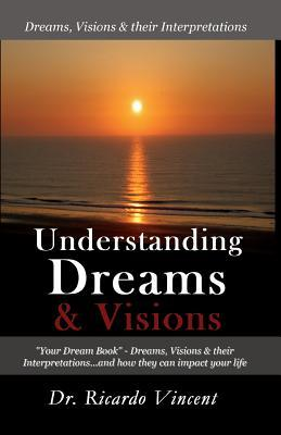 Understanding Dreams & Visions : Your Dream Book - Dreams, Visions and Their Interpretations