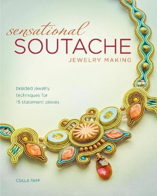 Sensational Soutache Jewelry Making : Braided Jewelry Techniques for 15 Statement Pieces