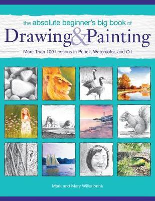 The Absolute Beginner's Big Book of Drawing and Painting : More Than 100 Lessons in Pencil, Watercolor and Oil