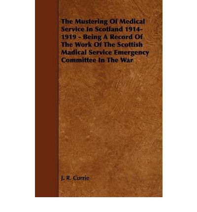 The Mustering Of Medical Service In Scotland 1914-1919 - Being A Record Of The Work Of The Scottish Madical Service Emergency Committee In The War