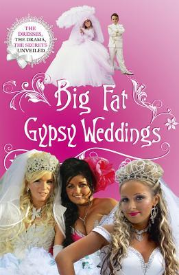Big Fat Gypsy Weddings : The Dresses, the Drama, the Secrets Unveiled