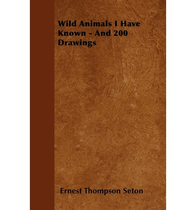 Wild Animals I Have Known - And 200 Drawings