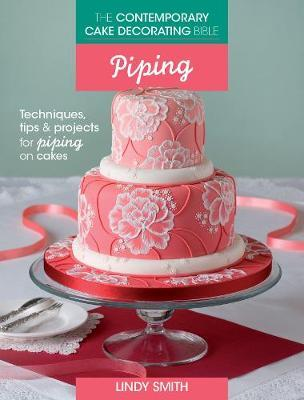 The Contemporary Cake Decorating Bible: Piping : Techniques, Tips and Projects for Piping on Cakes