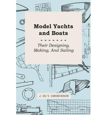 Model Yachts And Boats : Their Designing, Making, And Sailing