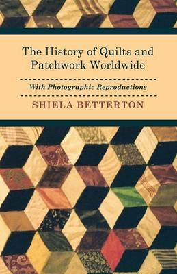 The History of Quilts and Patchwork Worldwide with Photographic Reproductions