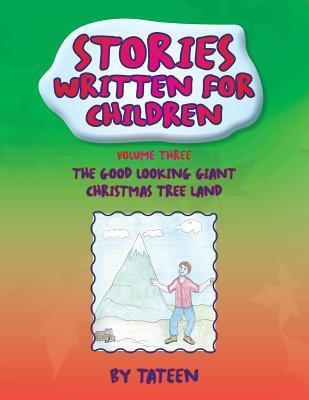 Stories Written for Children by Tateen Volume Three : The Good Looking Giant Christmas Tree Land